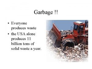 Garbage Everyone produces waste the USA alone produces
