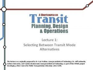 Lecture 1 Selecting Between Transit Mode Alternatives This
