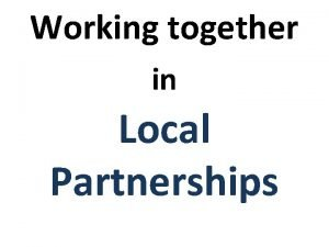 Working together in Local Partnerships Working Together in