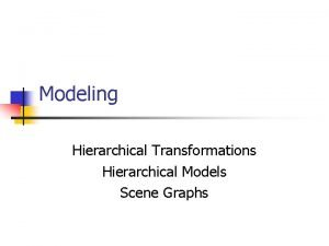 Modeling Hierarchical Transformations Hierarchical Models Scene Graphs Modeling