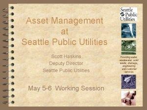 Asset Management at Seattle Public Utilities Scott Haskins