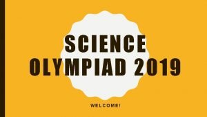 SCIENCE OLYMPIAD 2019 WELCOME WHAT IS SCIENCE OLYMPIAD