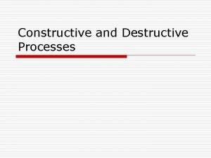 Constructive and Destructive Processes Constructive Forces A A