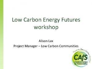 Low Carbon Energy Futures workshop Alison Lax Project