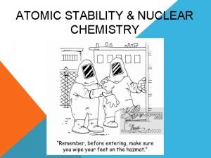 ATOMIC STABILITY NUCLEAR CHEMISTRY ELECTRONIC STABILITY Stability within