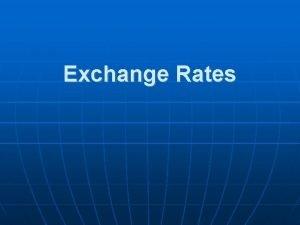 Exchange Rates Exchange Rates When international trade occurs