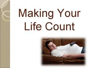 Making Your Life Count Making Your Life Count