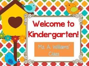 Welcome to Kindergarten Ms Alisha Williams All About