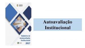 Autoavaliao Institucional Autoavaliao Institucional CPACSAUEMA O que AUTOAVALIAO