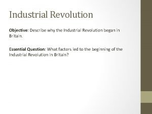 Industrial Revolution Objective Describe why the Industrial Revolution