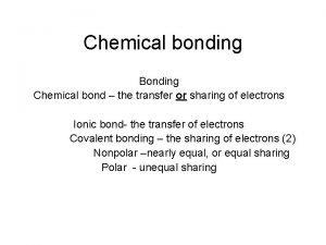 Chemical bonding Bonding Chemical bond the transfer or