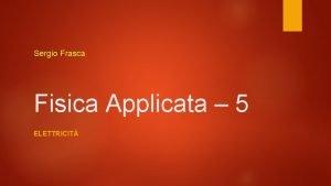 Sergio Frasca Fisica Applicata 5 ELETTRICIT Di cosa