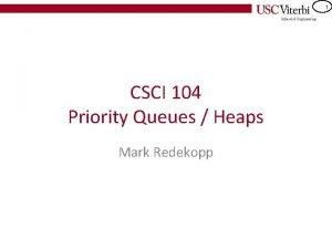 1 CSCI 104 Priority Queues Heaps Mark Redekopp