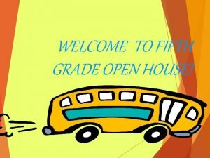 WELCOME TO FIFTH GRADE OPEN HOUSE FIFTH GRADE