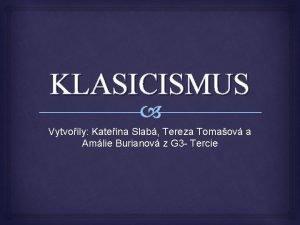 KLASICISMUS Vytvoily Kateina Slab Tereza Tomaov a Amlie