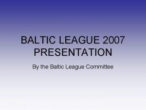 BALTIC LEAGUE 2007 PRESENTATION By the Baltic League