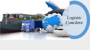 Logistic Conclave Objective To promote inclusive logistic ecosystem