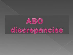 discrepancies Indications for ABO grouping ABO grouping is