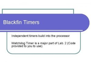 Blackfin Timers Independent timers build into the processor