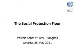 The Social Protection Floor Valerie Schmitt DWT Bangkok