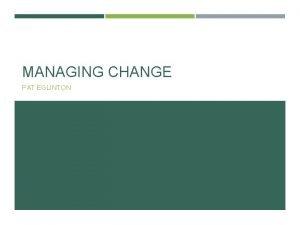 MANAGING CHANGE PAT EGLINTON AGENDA Change Leadership Managing