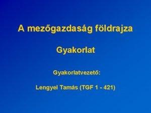 A mezgazdasg fldrajza Gyakorlatvezet Lengyel Tams TGF 1