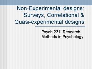 NonExperimental designs Surveys Correlational Quasiexperimental designs Psych 231