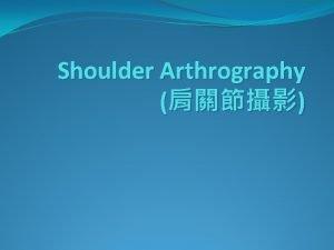 Shoulder Arthrography Outline Anatomy Arthrogram Introduction Indications Contraindications