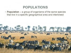 POPULATIONS Population a group of organisms of the