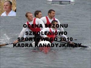 OCENA SEZONU SZKOLENIOWO SPORTOWEGO 2010 KADRA KANADYJKARZY GRUPY