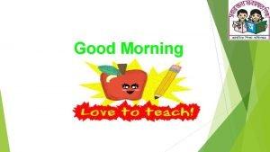 Good Morning GREETINGS Teacher Good morning students Good