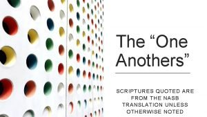 The One Anothers SCRIPTURES QUOTED ARE FROM THE