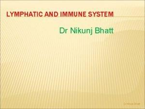 LYMPHATIC AND IMMUNE SYSTEM Dr Nikunj Bhatt LYMPHATIC