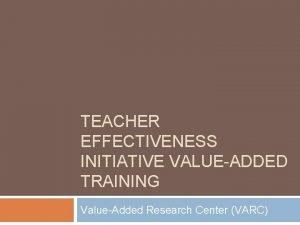 TEACHER EFFECTIVENESS INITIATIVE VALUEADDED TRAINING ValueAdded Research Center