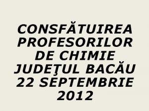 CONSFTUIREA PROFESORILOR DE CHIMIE JUDEUL BACU 22 SEPTEMBRIE