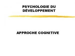 PSYCHOLOGIE DU DVELOPPEMENT APPROCHE COGNITIVE PSYCHOLOGIE DU DVELOPPEMENT