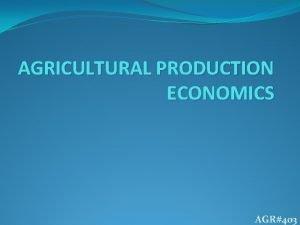 AGRICULTURAL PRODUCTION ECONOMICS AGR403 INTRODUCTION AGRICULTURE Cultivation production