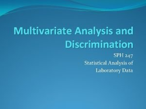 Multivariate Analysis and Discrimination SPH 247 Statistical Analysis