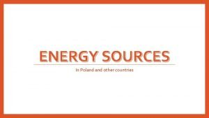ENERGY SOURCES In Poland other countries Energy sources