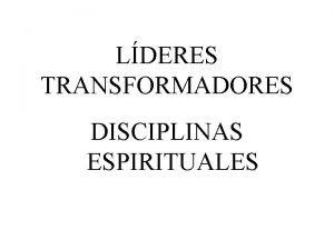 LDERES TRANSFORMADORES DISCIPLINAS ESPIRITUALES DISCIPLINAS ESPIRITUALES 1 Oracin