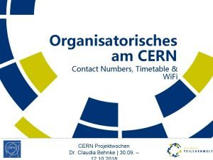 Organisatorisches am CERN Contact Numbers Timetable Wi Fi