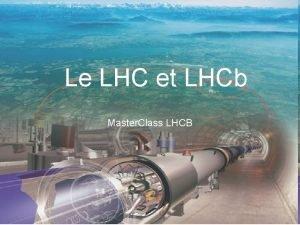 Le LHC et LHCb Master Class LHCB Justine