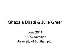 Ghazala Bhatti Julie Greer June 2011 ESRC Seminar