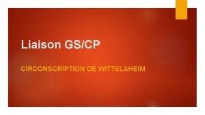 Liaison GSCP CIRCONSCRIPTION DE WITTELSHEIM Objectifs de la