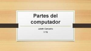 Partes del computador Julieth Camacho 11B Computadora Las