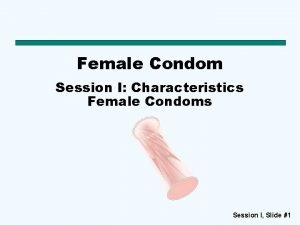 Female Condom Session I Characteristics Female Condoms Session