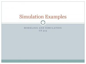 Simulation Examples 1 MODELING AND SIMULATION CS 313