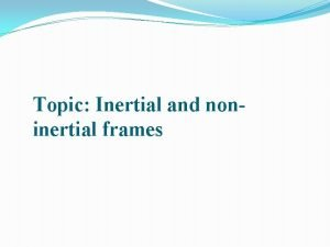 Topic Inertial and noninertial frames Frames Of Reference