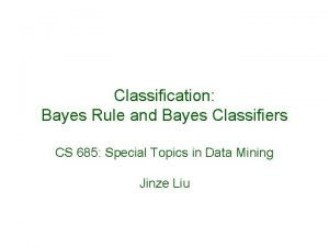 Classification Bayes Rule and Bayes Classifiers CS 685