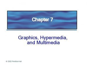 Chapter 7 Graphics Hypermedia and Multimedia 2002 Prentice